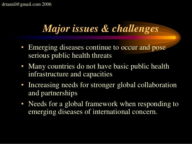 drtamil@gmail.com 2006 Major issues & challenges • Emerging diseases continue to occur and pose serious public health thre...