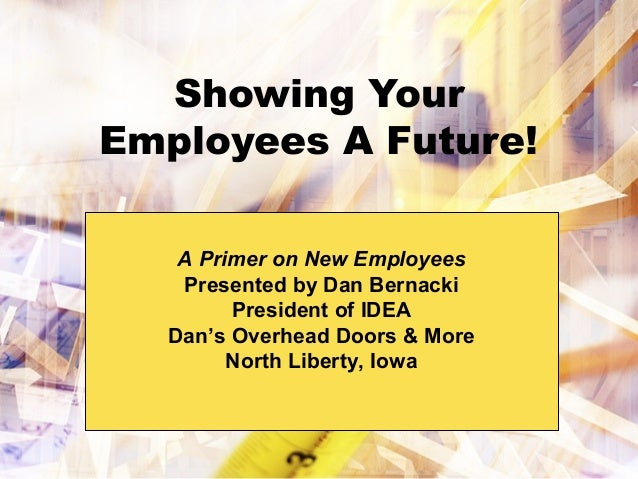 Showing Your Employees A Future! A Primer on New Employees Presented by Dan Bernacki President of IDEA Dan's Overhead Door...