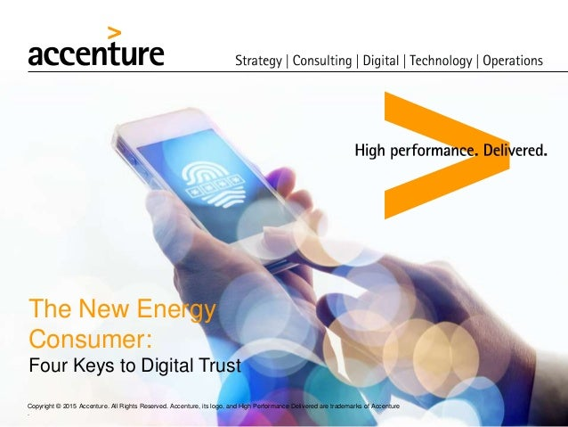 The New Energy Consumer: Four Keys to Digital Trust Copyright © 2015 Accenture. All Rights Reserved. Accenture, its logo, ...