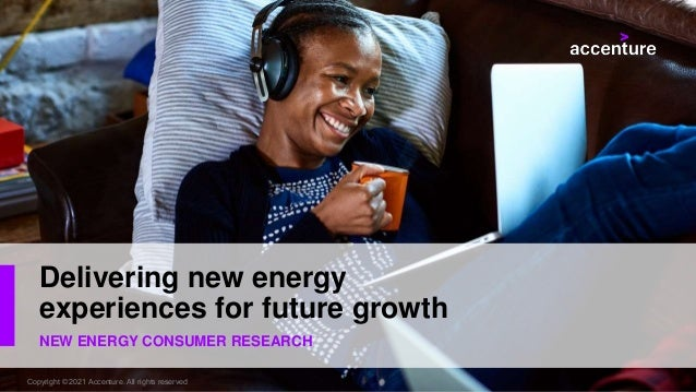 NEW ENERGY CONSUMER RESEARCH Delivering new energy experiences for future growth Copyright © 2021 Accenture. All rights re...
