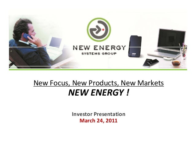 NewFocus,NewProducts,NewMarketse ocus, e oducts, e a etsNEWENERGY!InvestorPresentationMarch24,2011