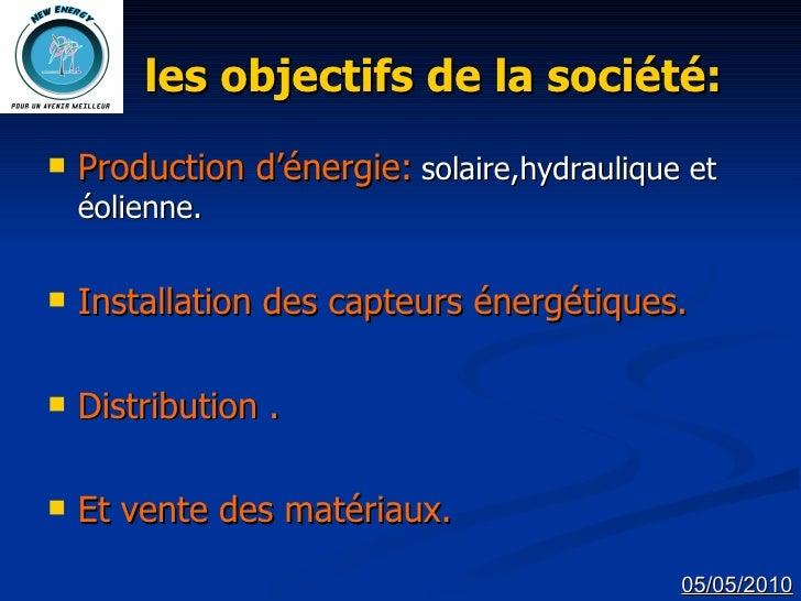 les objectifs de la société: <ul><li>Production d'énergie:   solaire,hydraulique et   éolienne. </li></ul><ul><li>Installa...