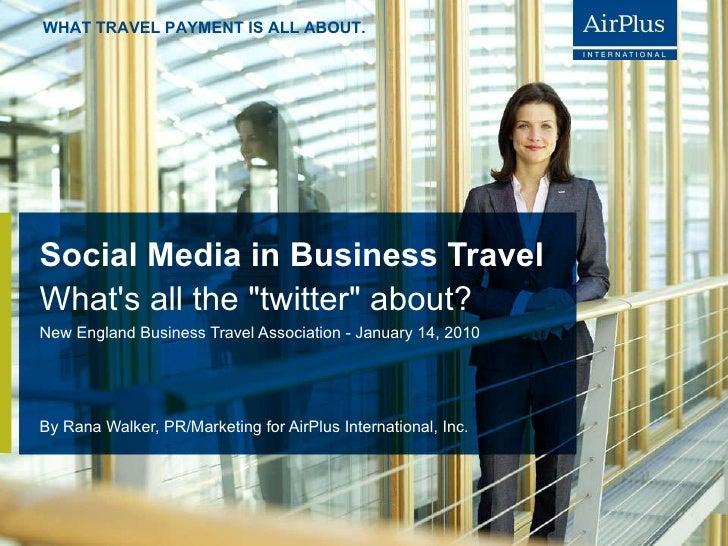 Social Media in Business Travel By Rana Walker, PR/Marketing for AirPlus International, Inc. <ul><li>New England Business ...