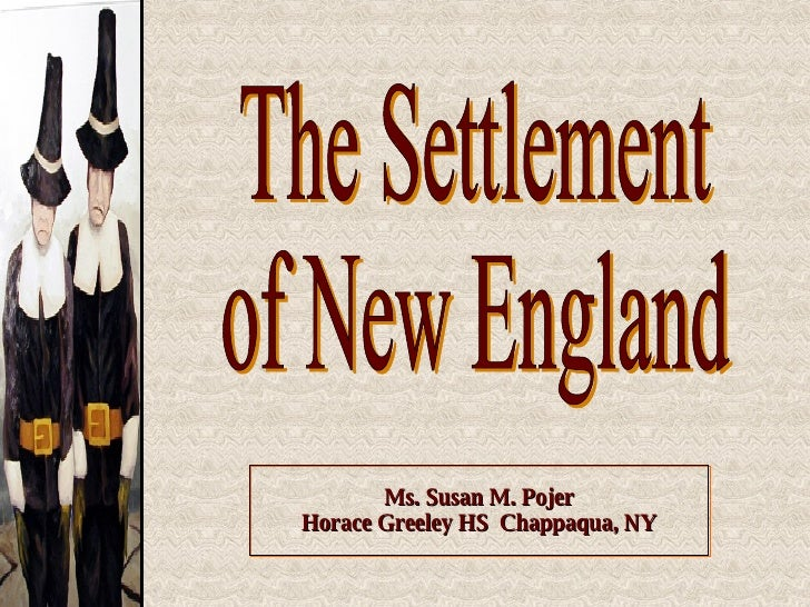 Ms. Susan M. Pojer Horace Greeley HS  Chappaqua, NY The Settlement of New England