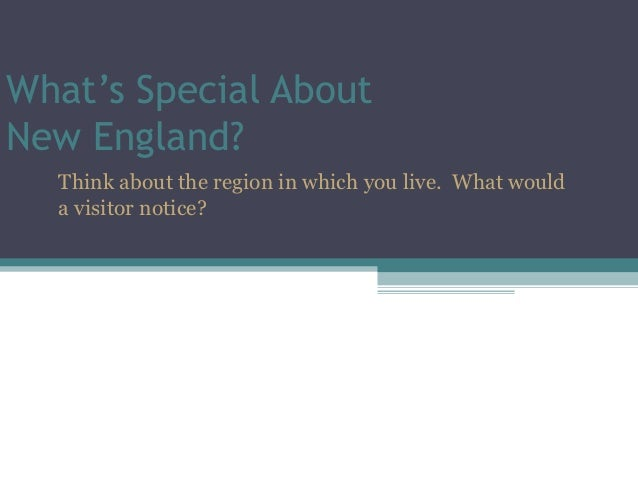 What's Special AboutNew England?  Think about the region in which you live. What would  a visitor notice?