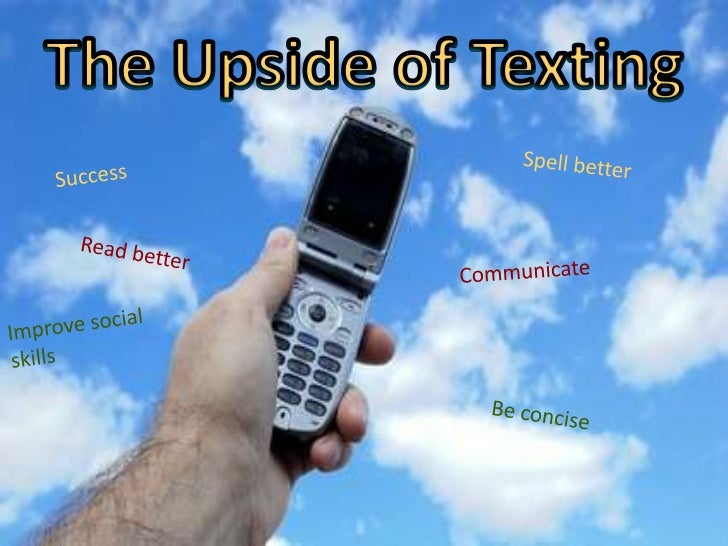 The Upside of Texting<br />Spell better<br />Success<br />Read better<br />Communicate<br />Improve social skills<br />Be ...