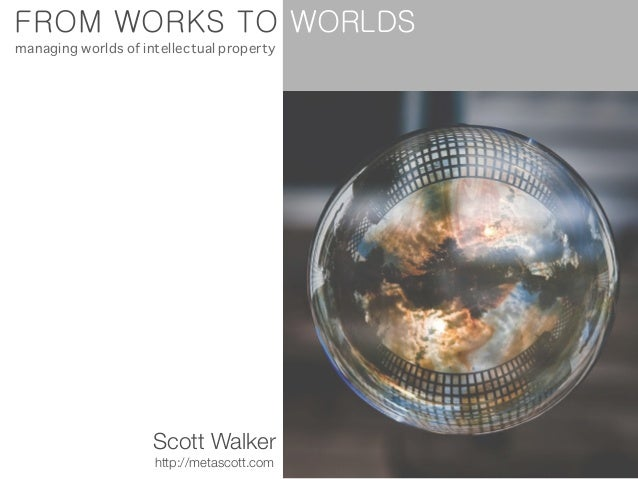FROM WORKS TO Scott Walker http://metascott.com managing worlds of intellectual property WORLDS