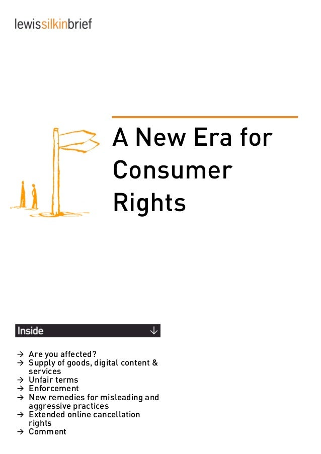 A New Era for Consumer Rights Are you affected? Supply of goods, digital content & services Unfair terms Enforceme...