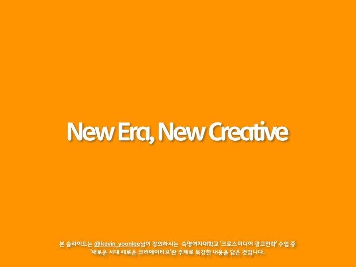 New Era, New Creative본 슬라이드는 @kevin_yoonlee님이 강의하시는 숙명여자대학교 '크로스미디어 광고전략' 수업 중       '새로운 시대 새로운 크리에이티브'란 주제로 특강한 내용을 담은 것...