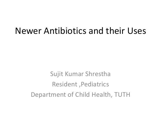 Newer Antibiotics and their Uses Sujit Kumar Shrestha Resident ,Pediatrics Department of Child Health, TUTH