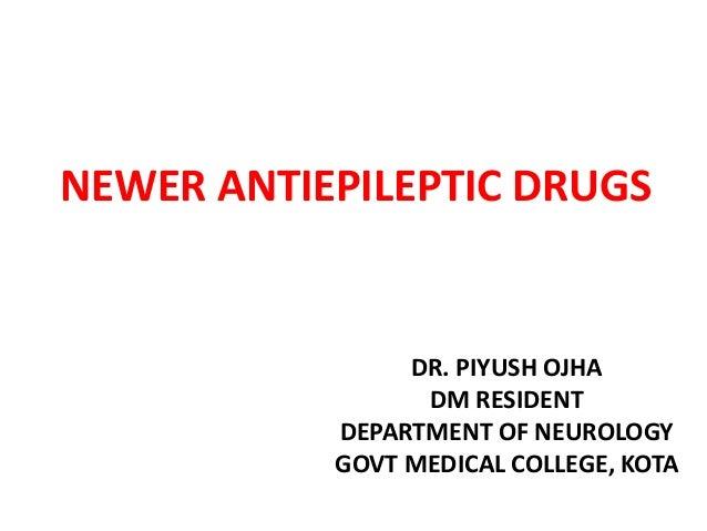 NEWER ANTIEPILEPTIC DRUGS DR. PIYUSH OJHA DM RESIDENT DEPARTMENT OF NEUROLOGY GOVT MEDICAL COLLEGE, KOTA