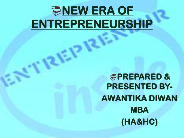 NEW ERA OF ENTREPRENEURSHIP PREPARED & PRESENTED BY- AWANTIKA DIWAN MBA (HA&HC)