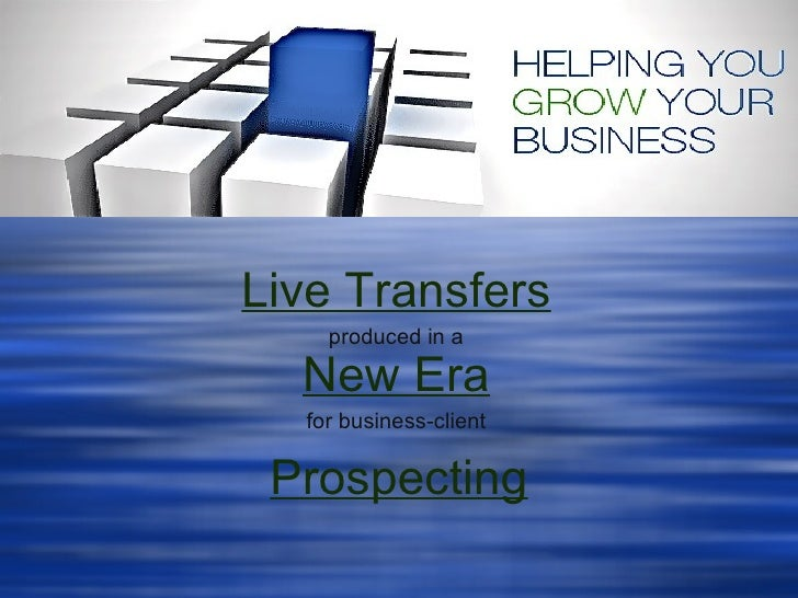 Live Transfers   produced in a   New Era   for business-client   Prospecting
