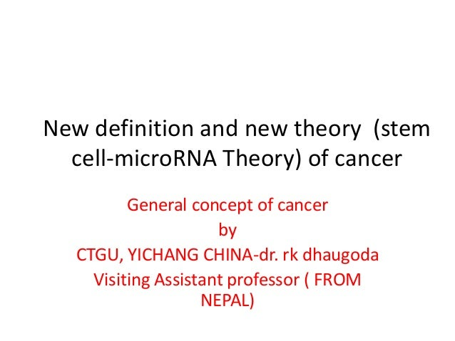 New definition and new theory (stem cell-microRNA Theory) of cancer General concept of cancer by CTGU, YICHANG CHINA-dr. r...