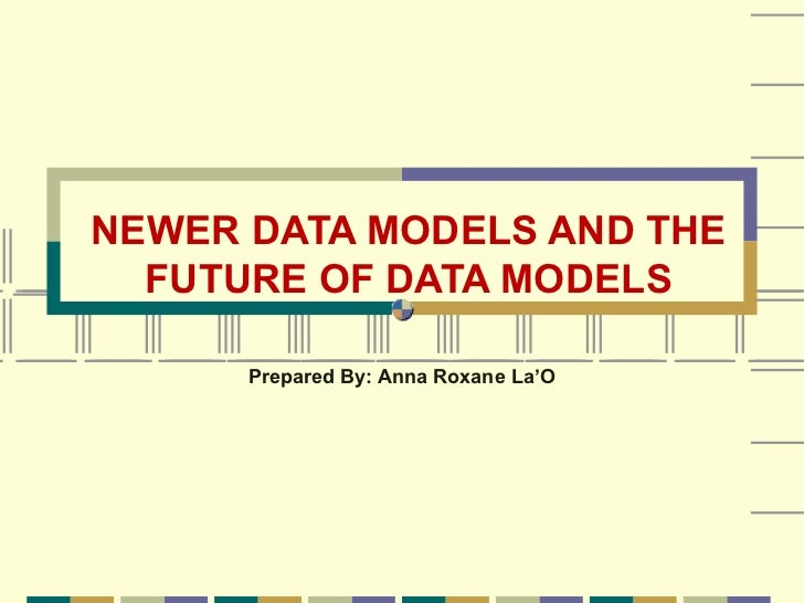 NEWER DATA MODELS AND THE  FUTURE OF DATA MODELS      Prepared By: Anna Roxane La'O
