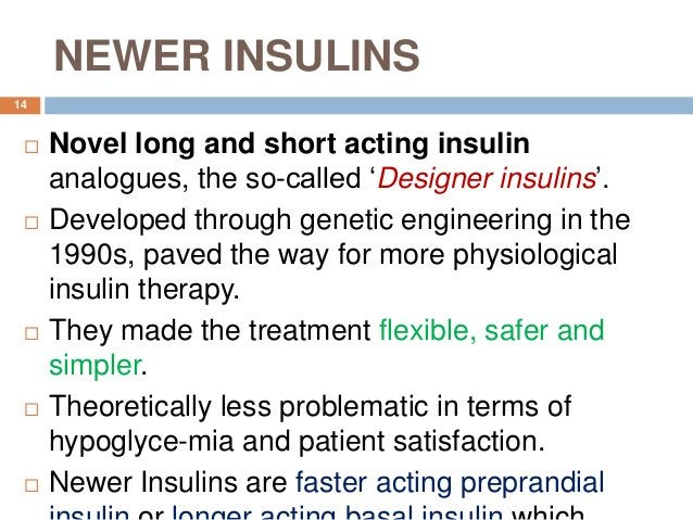 NEWER INSULINS  Novel long and short acting insulin analogues, the so-called 'Designer insulins'.  Developed through gen...