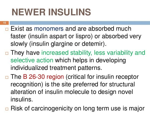 NEWER INSULINS  Exist as monomers and are absorbed much faster (insulin aspart or lispro) or absorbed very slowly (insuli...