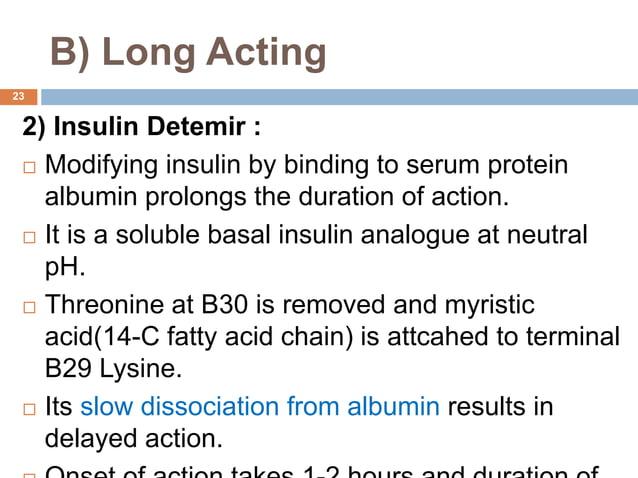 B) Long Acting 2) Insulin Detemir :  Modifying insulin by binding to serum protein albumin prolongs the duration of actio...