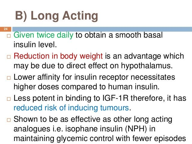 B) Long Acting  Given twice daily to obtain a smooth basal insulin level.  Reduction in body weight is an advantage whic...