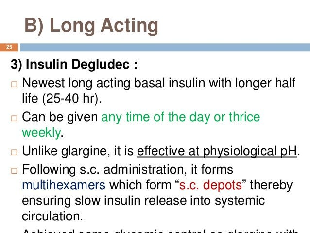 B) Long Acting 3) Insulin Degludec :  Newest long acting basal insulin with longer half life (25-40 hr).  Can be given a...