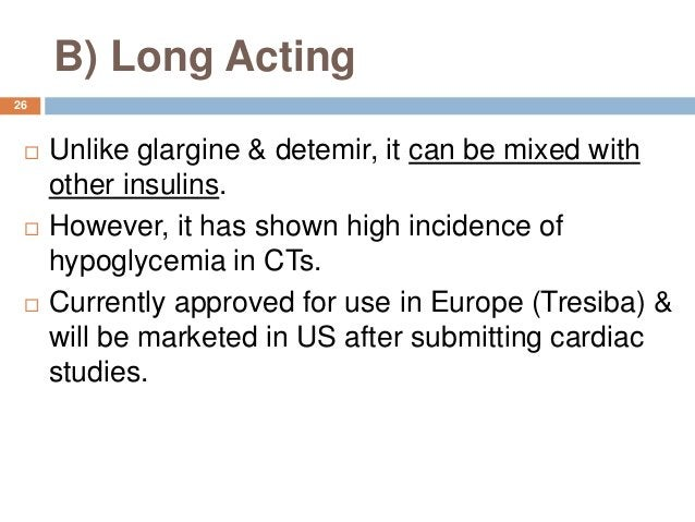 B) Long Acting  Unlike glargine & detemir, it can be mixed with other insulins.  However, it has shown high incidence of...
