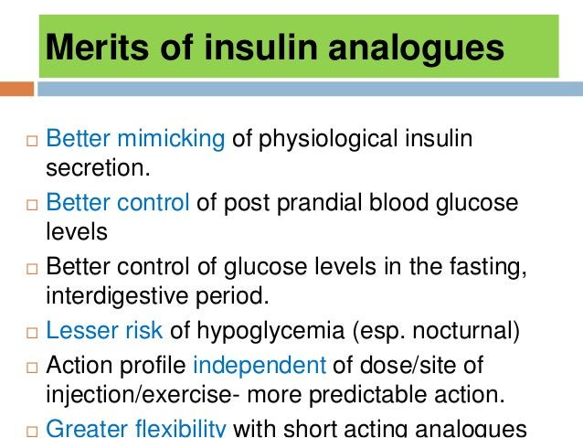 Merits of insulin analogues  Better mimicking of physiological insulin secretion.  Better control of post prandial blood...