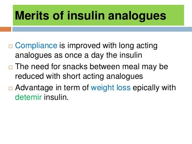 Merits of insulin analogues  Compliance is improved with long acting analogues as once a day the insulin  The need for s...