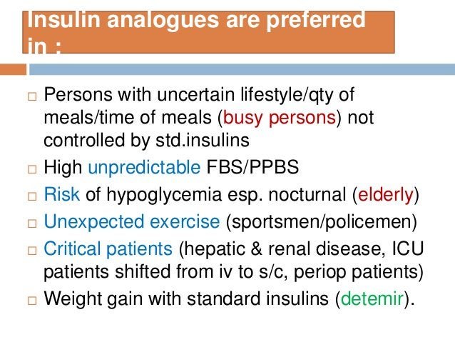 Insulin analogues are preferred in :  Persons with uncertain lifestyle/qty of meals/time of meals (busy persons) not cont...