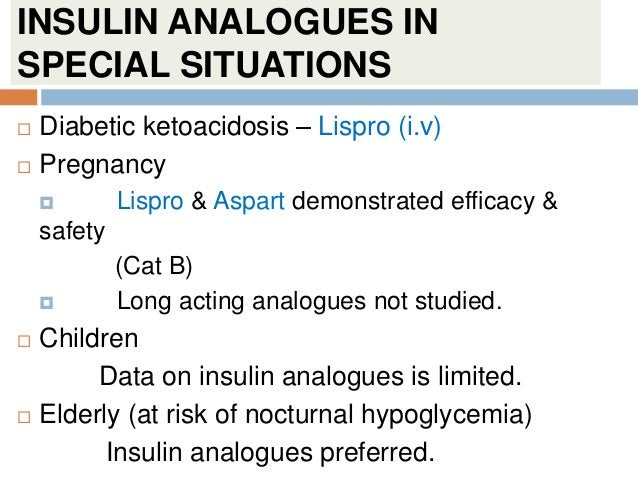 INSULIN ANALOGUES IN SPECIAL SITUATIONS  Diabetic ketoacidosis – Lispro (i.v)  Pregnancy  Lispro & Aspart demonstrated ...