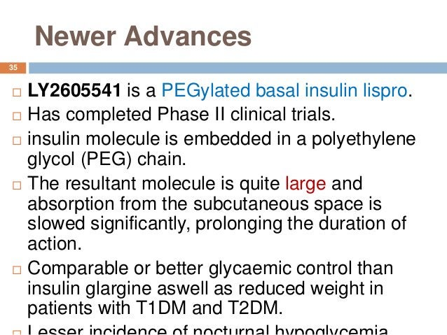 Newer Advances 35  LY2605541 is a PEGylated basal insulin lispro.  Has completed Phase II clinical trials.  insulin mol...