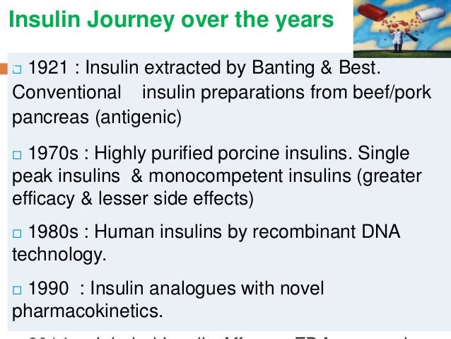 Insulin Journey over the years  1921 : Insulin extracted by Banting & Best. Conventional insulin preparations from beef/p...