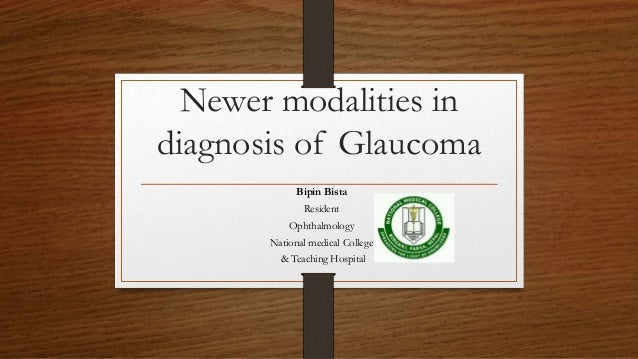 Newer modalities in diagnosis of Glaucoma Bipin Bista Resident Ophthalmology National medical College & Teaching Hospital