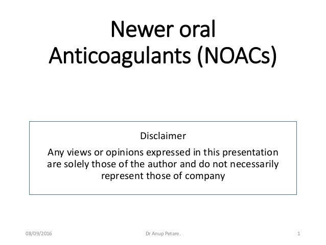 Newer oral Anticoagulants (NOACs) Disclaimer Any views or opinions expressed in this presentation are solely those of the ...
