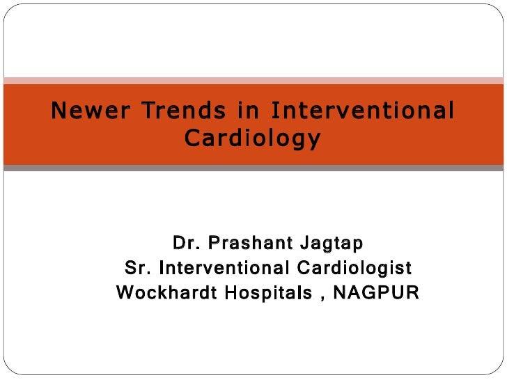 Dr. Prashant Jagtap Sr. Interventional Cardiologist Wockhardt Hospitals , NAGPUR Newer Trends in Interventional Cardiology