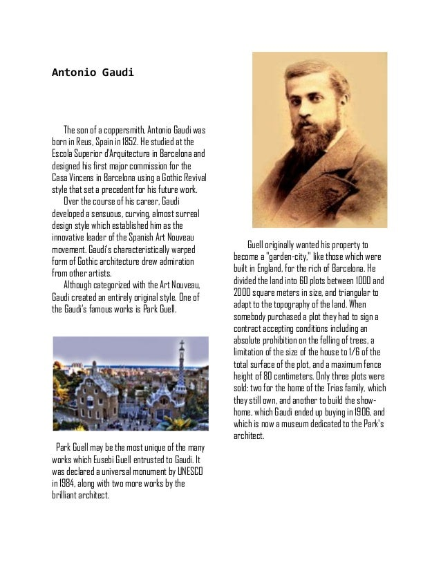 Antonio Gaudi The son of a coppersmith, Antonio Gaudi was born in Reus, Spain in 1852. He studied at the Escola Superior d...