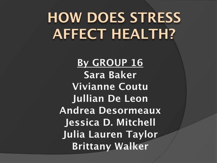 HOW DOES STRESS AFFECT HEALTH?      By GROUP 16       Sara Baker     Vivianne Coutu     Jullian De Leon  Andrea Desormeaux...