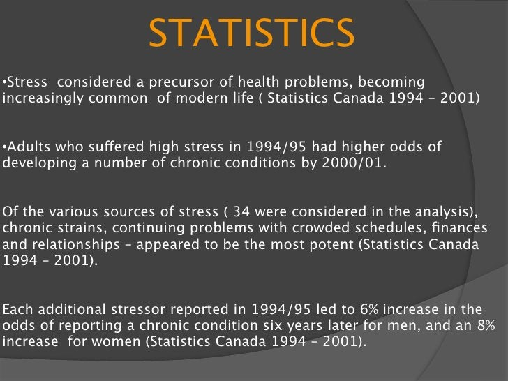 STATISTICS •Stress considered a precursor of health problems, becoming increasingly common of modern life ( Statistics Can...