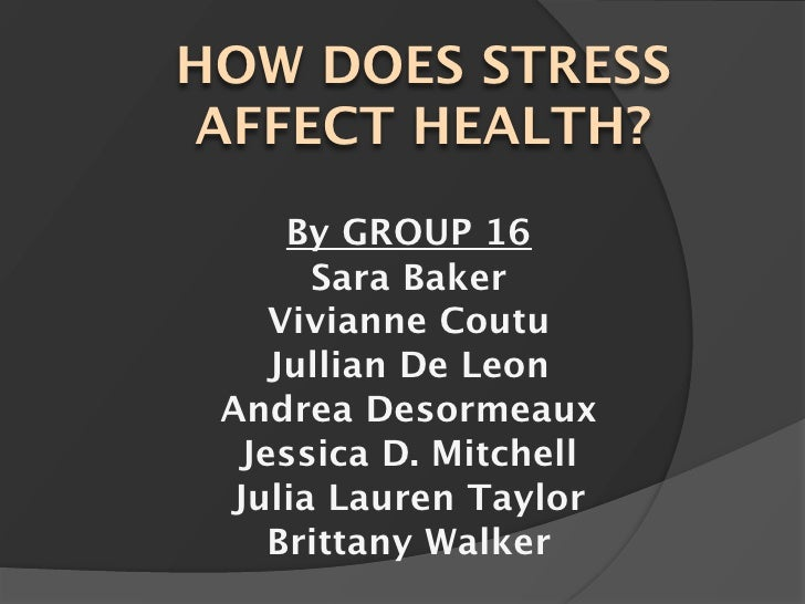 HOW DOES STRESS AFFECT HEALTH?      By GROUP 16       Sara Baker     Vivianne Coutu     Jullian De Leon  Andrea Desormeaux...