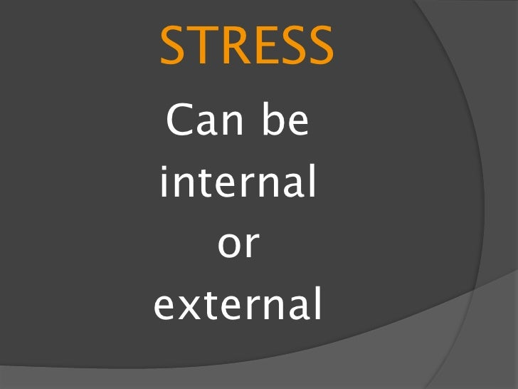 STRESS FACTORS External : challenges of physical  daily routines and environment  Major life changes  Work  Relationshi...