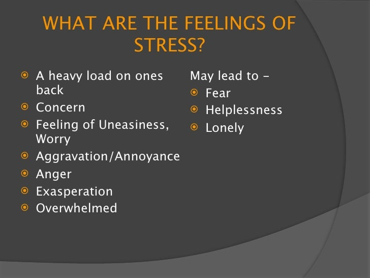 WHAT ARE THE FEELINGS OF              STRESS?    A heavy load on ones   May lead to -     back                    Fear ...