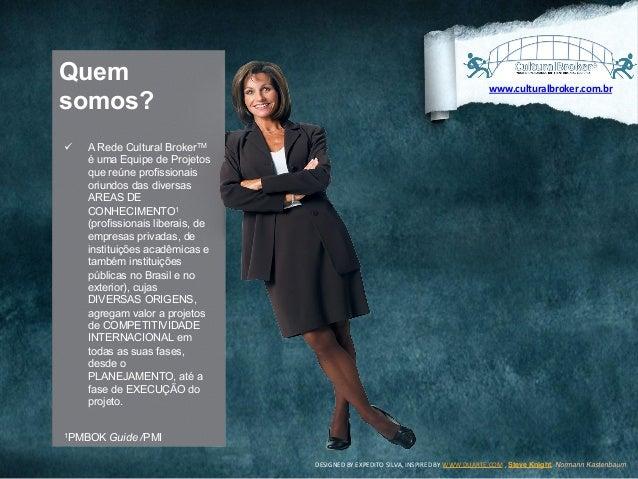 Quem somos? ü  www.culturalbroker.com.br    A Rede Cultural BrokerTM é uma Equipe de Projetos que reúne profissionais ...
