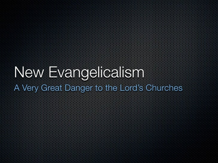 New Evangelicalism A Very Great Danger to the Lord's Churches