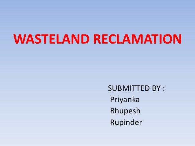 WASTELAND RECLAMATION SUBMITTED BY : Priyanka Bhupesh Rupinder