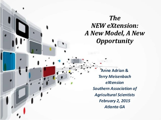 The NEW eXtension: A New Model, A New Opportunity Anne Adrian & Terry Meisenbach eXtension Southern Association of Agricul...