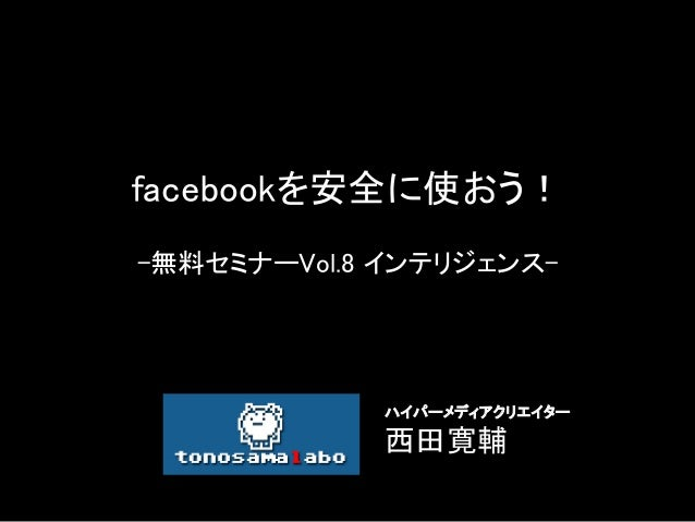 facebookを安全に使おう! -無料セミナーVol.8 インテリジェンス- ハイパーメディアクリエイター   西田寛輔