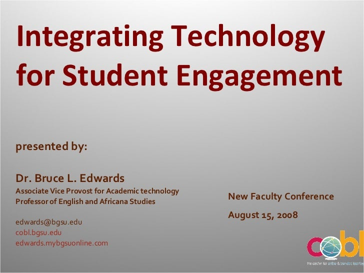 Integrating Technology for Student Engagement New Faculty Conference August 15, 2008 presented by: Dr. Bruce L. Edwards As...