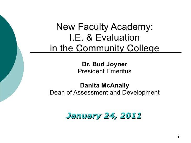 January 24, 2011 New Faculty Academy: I.E. & Evaluation in the Community College Dr. Bud Joyner President Emeritus Danita ...
