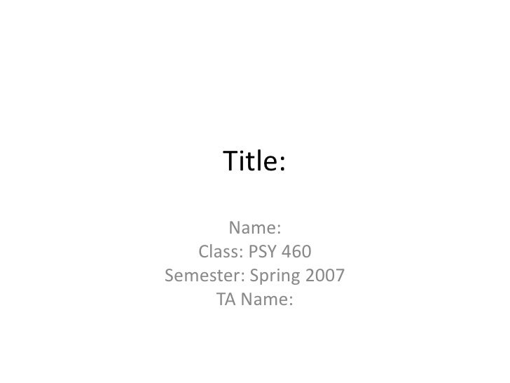 Title:       Name:   Class: PSY 460Semester: Spring 2007     TA Name: