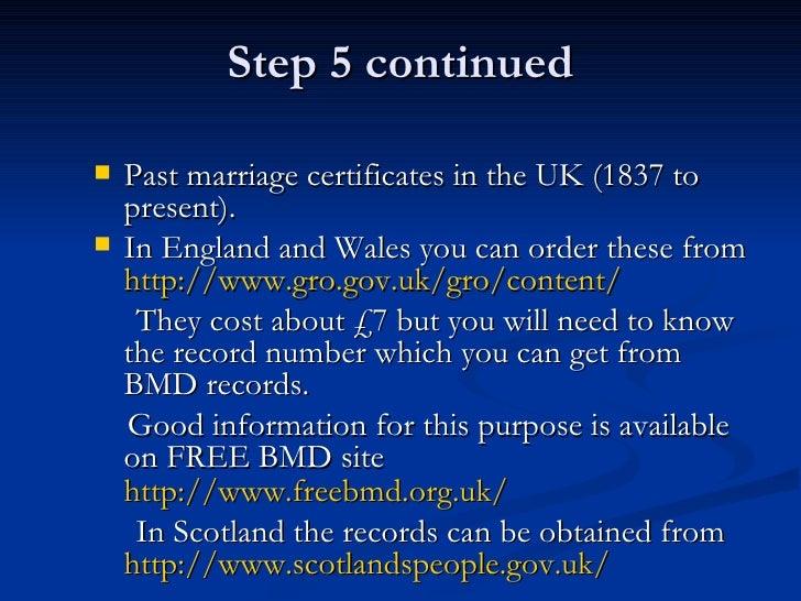 Step 5 continued <ul><li>Past marriage certificates in the UK (1837 to present). </li></ul><ul><li>In England and Wales yo...
