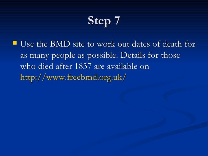 Step 7 <ul><li>Use the BMD site to work out dates of death for as many people as possible. Details for those who died afte...